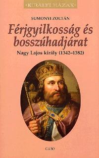 Sumonyi Zoltán: Férjgyilkosság és bosszúhadjárat. Nagy Lajos király (1342-1382) -  (Könyv)