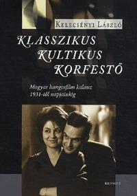 Kelecsényi László: Klasszikus, kultikus, korfestő - Magyar hangosfilm kalauz 1931-től napjainkig -  (Könyv)