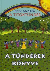 Beck Andrea: A Titoktündér - A Tündérek Könyve - Titokmesék egyenesen Tündérországból, a tündérek krónikásaitól -  (Könyv)