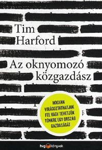 Tim Harford: Az oknyomozó közgazdász - Hogyan virágoztathatjuk fel vagy tehetjük tönkre egy ország gazdaságát -  (Könyv)