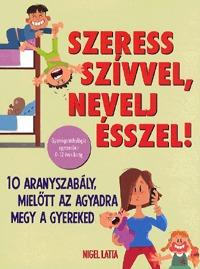 Nigel Latta: Szeress szívvel, nevelj ésszel! - 10 aranyszabály, mielőtt az agyadra megy a gyereked -  (Könyv)
