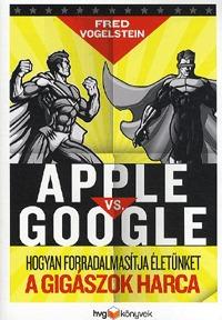 Fred Vogelstein: Apple vs Google - Hogyan forradalmasítja életünket a gigászok harca -  (Könyv)