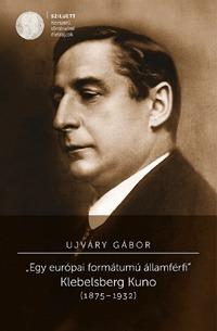 "Ujváry Gábor: ""Egy európai formátumú államférfi"" Klebelsberg Kuno (1875-1932) -  (Könyv)"