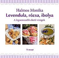 Halmos Monika: Levendula, rózsa, ibolya - A legnemesebb ehető virágok - A legnemesebb ehető virágok -  (Könyv)