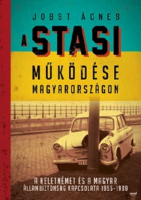 Jobst Ágnes: A Stasi működése Magyarországon - A keletnémet és a magyar állambiztonság kapcsolata 1955-1989 -  (Könyv)