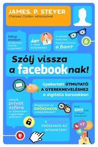 Steyer, P. James: Szólj vissza a facebooknak! - Gyakorlati útmutató a gyerekneveléshez a digitális korszakban -  (Könyv)