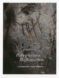 Aknai Tamás: Polyphemos Bajkonurban - A szobrász Fusz György -  (Könyv)