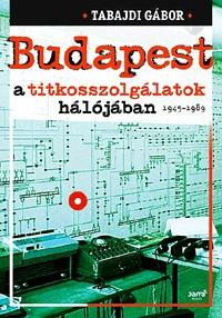 Tabajdi Gábor: Budapest a titkosszolgálatok hálójában 1945-1989 -  (Könyv)
