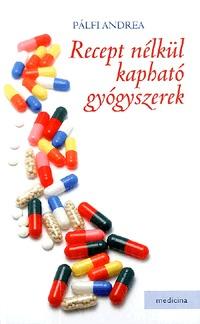 Pálfi Andrea: Recept nélkül kapható gyógyszerek - Melyik betegségre milyen gyógyszert kérjek a patikában? -  (Könyv)
