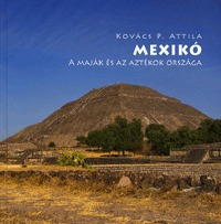 Kovács P. Attila: Mexikó - A maják és az aztékok országa -  (Könyv)