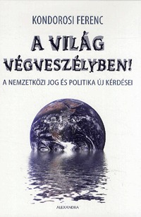 Kondorosi Ferenc: A világ végveszélyben! - A nemzetközi jog és politika új kérdései -  (Könyv)