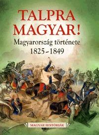 Talpra magyar! - Magyarország története 1825-1849 -  (Könyv)