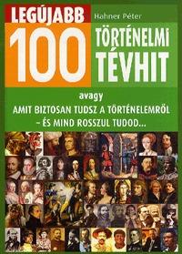 Hahner Péter: Legújabb 100 történelmi tévhit - avagy amit biztosan tudsz a történelemről - és mind rosszul tudod -  (Könyv)