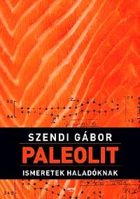 Szendi Gábor: Paleolit ismeretek haladóknak -  (Könyv)