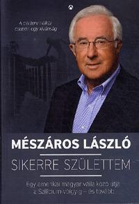 Mészáros László: Sikerre születtem - Egy amerikai magyar vállalkozó útja a Szilícium-völgyig - és tovább -  (Könyv)