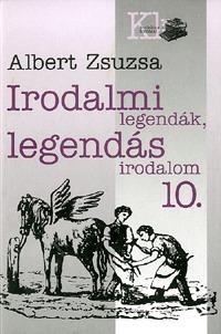 Albert Zsuzsa: Irodalmi legendák, legendás irodalom 10. -  (Könyv)