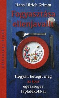 Hans-Ulrich Grimm: Fogyasztása ellenjavallt - Hogyan betegít meg az ipar egészséges táplálékokkal -  (Könyv)