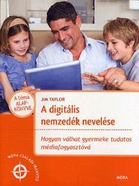 Jim Taylor: A digitális nemzedék nevelése - Hogyan válhat gyermeke tudatos médiafogyasztóvá -  (Könyv)