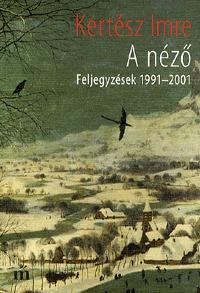 Kertész Imre: A néző - Feljegyzések 1991-2001 - Feljegyzések 1991-2001 -  (Könyv)