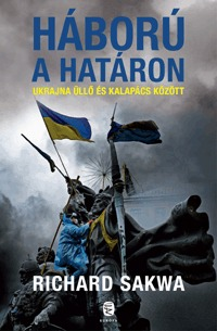 Richard Sakwa: Háború a határon - Ukrajna üllő és kalapács között -  (Könyv)