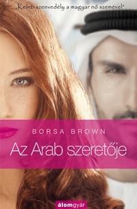 """Borsa Brown: Az Arab szeretője - """"Keleti szenvedély a magyar nő szemével."""" -  (Könyv)"""