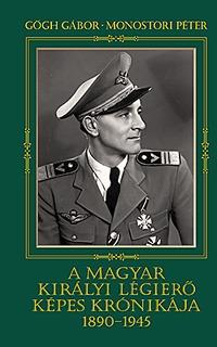 Gőgh Gábor, Monostori Péter: A magyar királyi légierő képes krónikája 1890-1945 -  (Könyv)