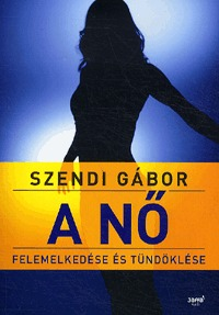 Szendi Gábor: A nő felemelkedése és tündöklése -  (Könyv)