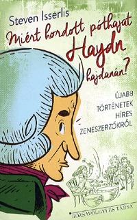 StevenIsserlis: Miért hordott póthajat Haydn hajdanán? - Újabb Történetek Híres Zenészekről - Újabb Történetek Híres Zenészekről -  (Könyv)