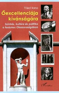 Fried Ilona: Őexcellenciája kívánságára - Színház, kultúra és politika a fasizmus Olaszországában -  (Könyv)