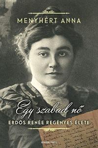 Menyhért Anna: Egy szabad nő - Erdős Renée regényes élete -  (Könyv)