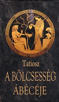 Tatiosz: A bölcsesség ábécéje - Az élet ismeretének kézikönyve -  (Könyv)