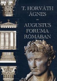 T. Horváth Ágnes: Augustus Foruma Rómában -  (Könyv)