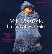 Nikki Van De Car: Mit kössünk, ha babát várunk? - 28 egyszerű modell, takarók, sapkák, kardigánok -  (Könyv)