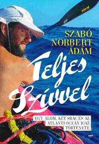 Szabó Norbert Ádám: Teljes szívvel - Egy álom, két srác és az Atlanti- óceán igaz története -  (Könyv)