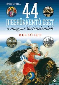 Bánó Attila: 44 meghökkentő eset a magyar történelemből - Becsület -  (Könyv)