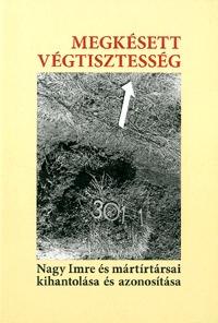 Megkésett végtisztesség - Nagy Imre és mártírtársai kihantolása és azonosítása -  (Könyv)