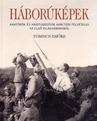Tomsics Emőke: Háborúképek - Amatőrök és haditudósítók harctéri felvételei az első világháborúból -  (Könyv)