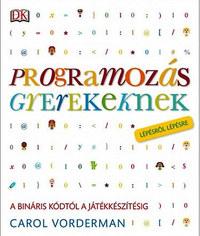 Carol Vorderman: Programozás gyerekeknek - A bináris kódtól a játékkészítésig lépésről lépésre -  (Könyv)