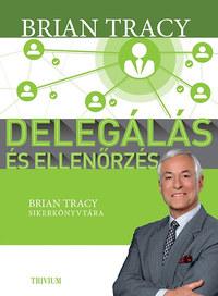 Brian Tracy: Delegálás és ellenőrzés - Brian Tracy sikerkönyvtára -  (Könyv)