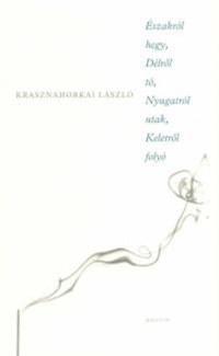 Krasznahorkai László: Északról hegy, Délről tó, Nyugatról utak, Keletről folyó -  (Könyv)