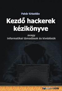 Fehér Krisztián: Kezdő hackerek kézikönyve - Avagy informatikai támadások és kivédésük -  (Könyv)