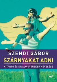 Szendi Gábor: Szárnyakat adni - Kitartó és kiváló gyerekek nevelése -  (Könyv)