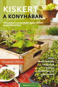 Elizabeth Millard: Kiskert a konyhában - Változtasd a konyhádat egész évben termő kiskertté! -  (Könyv)