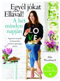 Ella Woodward: Egyél jókat Ellával! A hét minden napján - Egyszerű receptek és fantasztikus ételek az egészséges életért -  (Könyv)