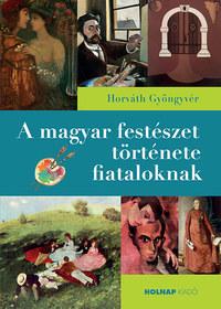 Horváth Gyöngyvér: A magyar festészet története fiataloknak -  (Könyv)