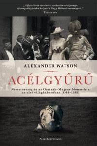 Alexander Watson: Acélgyűrű - Németország és az Osztrák-Magyar Monarchia az első világháborúban 1914-1918 -  (Könyv)