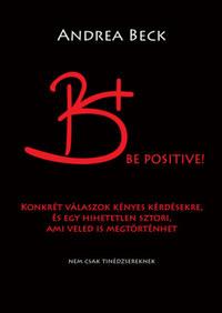 Beck Andrea: B+ Be positive! - Felvilágosító történet - Konkrét válaszok kényes kérdésekre, és egy hihetetlen sztori, ami veled is megtörténhet -  (Könyv)