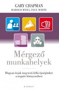 Gary Chapman, Harold Myra, Paul White: Mérgező munkahelyek - Hogyan óvjuk meg testi-lelki épségünket a negatív környezetben -  (Könyv)