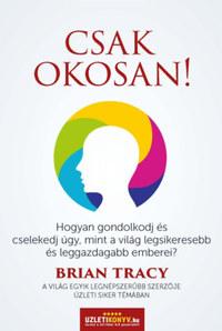 Brian Tracy: Csak okosan! - Hogyan gondolkodj és cselekedj úgy, mint a világ legsikeresebb és leggazdagabb emberei? -  (Könyv)
