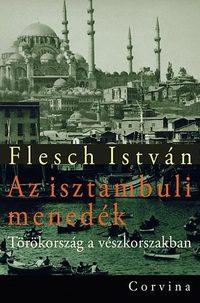 Flesch István: Az isztambuli menedék - Törökország a vészkorszakban - Törökország a vészkorszakban -  (Könyv)